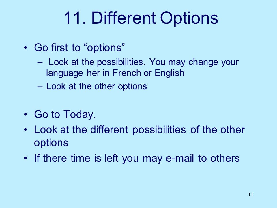 "11 11. Different Options Go first to ""options"" – Look at the possibilities. You may change your language her in French or English –Look at the other o"