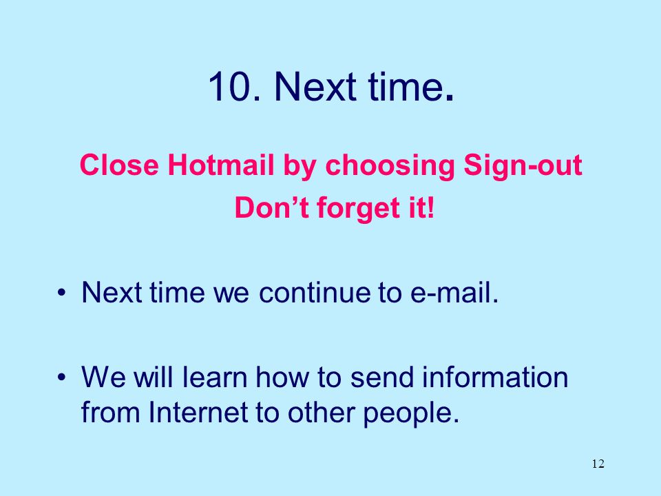 12 10. Next time. Close Hotmail by choosing Sign-out Don't forget it! Next time we continue to e-mail. We will learn how to send information from Inte