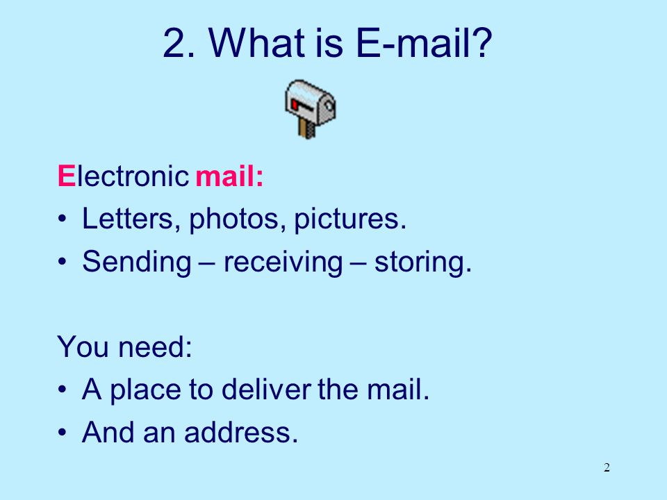 2 2. What is E-mail? Electronic mail: Letters, photos, pictures. Sending – receiving – storing. You need: A place to deliver the mail. And an address.
