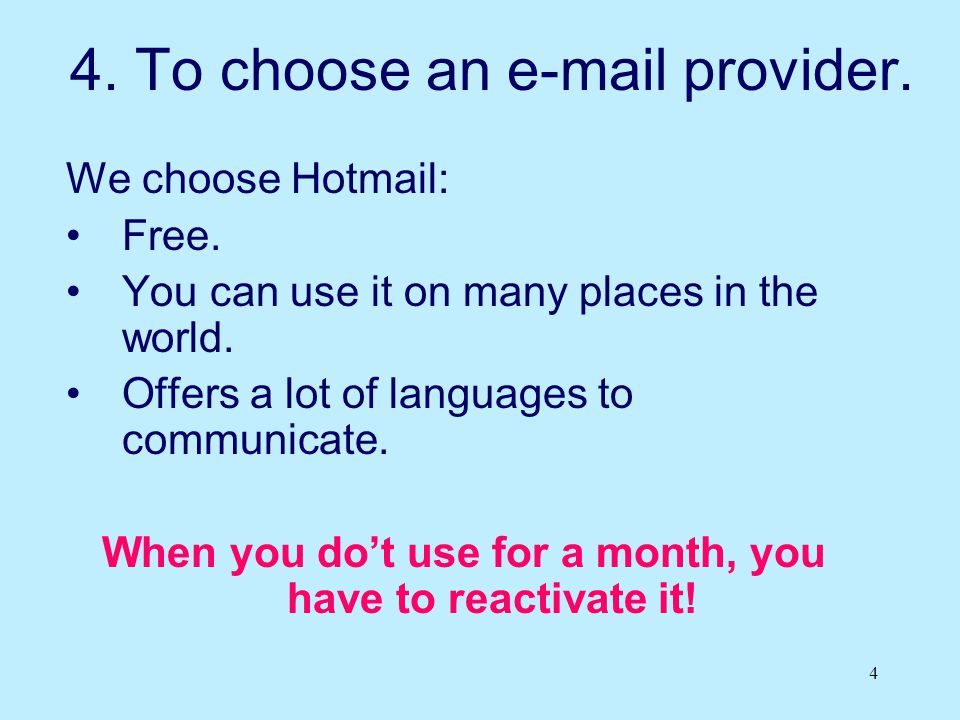 4 4. To choose an e-mail provider. We choose Hotmail: Free. You can use it on many places in the world. Offers a lot of languages to communicate. When
