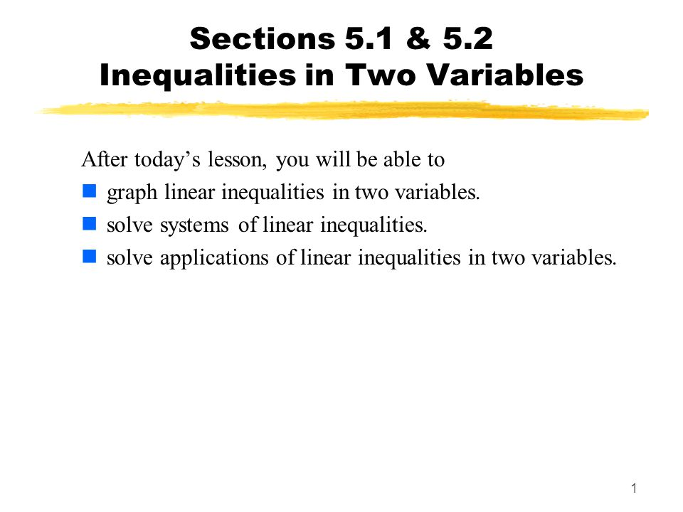 1 Sections 5.1 & 5.2 Inequalities in Two Variables After today's lesson, you will be able to graph linear inequalities in two variables. solve systems