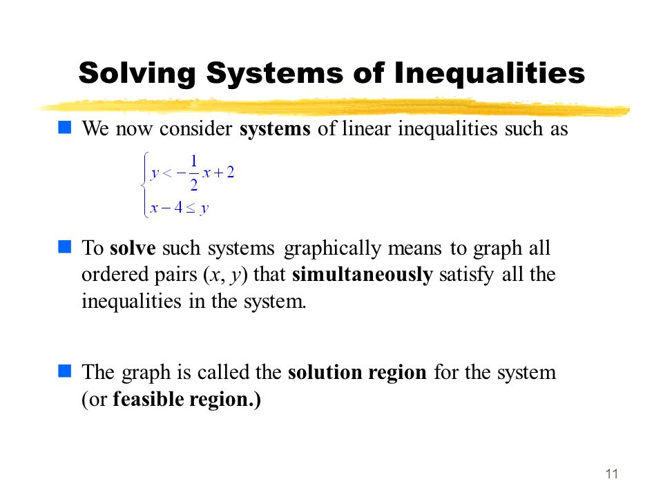 11 Solving Systems of Inequalities We now consider systems of linear inequalities such as To solve such systems graphically means to graph all ordered