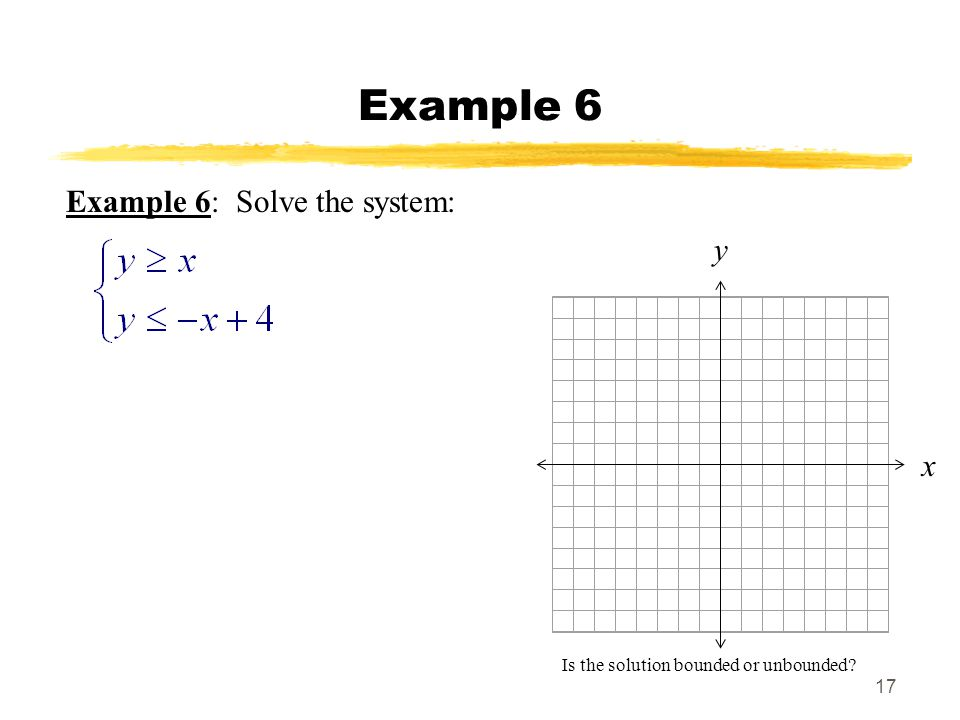 17 Example 6 Example 6: Solve the system: x y Is the solution bounded or unbounded?