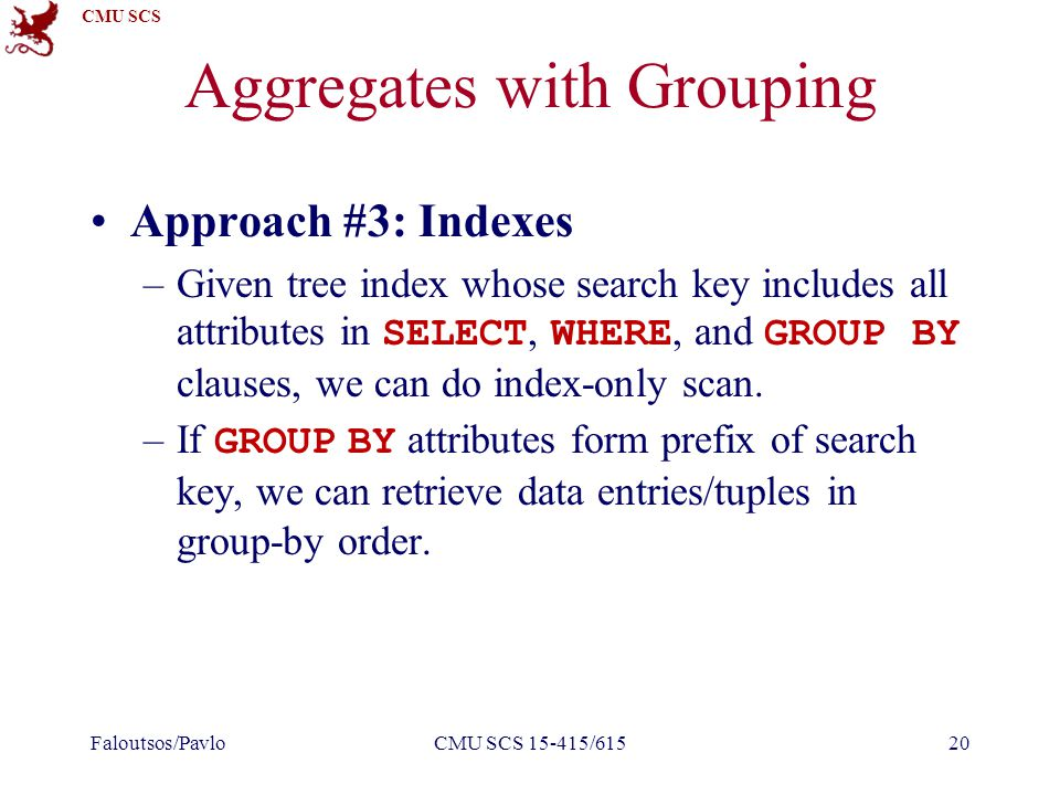 CMU SCS Aggregates with Grouping Approach #3: Indexes –Given tree index whose search key includes all attributes in SELECT, WHERE, and GROUP BY clauses, we can do index-only scan.