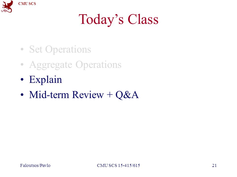 CMU SCS Today's Class Set Operations Aggregate Operations Explain Mid-term Review + Q&A Faloutsos/PavloCMU SCS 15-415/61521
