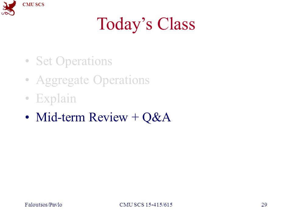 CMU SCS Today's Class Set Operations Aggregate Operations Explain Mid-term Review + Q&A Faloutsos/PavloCMU SCS 15-415/61529