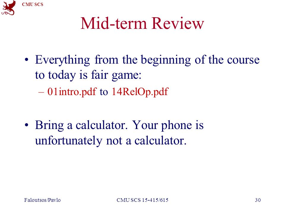 CMU SCS Mid-term Review Everything from the beginning of the course to today is fair game: –01intro.pdf to 14RelOp.pdf Bring a calculator.