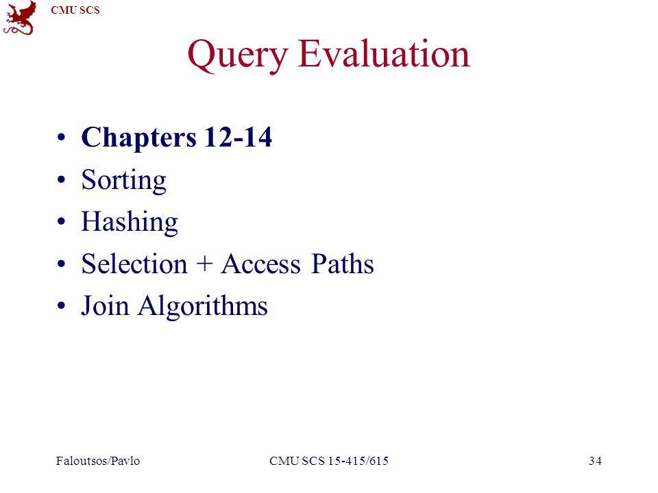 CMU SCS Query Evaluation Chapters 12-14 Sorting Hashing Selection + Access Paths Join Algorithms Faloutsos/PavloCMU SCS 15-415/61534