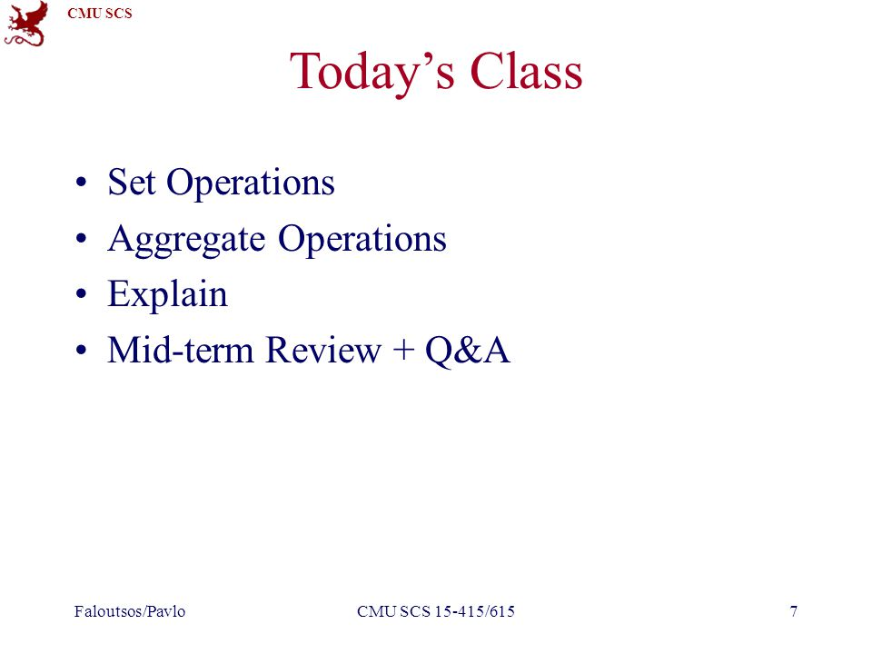 CMU SCS Today's Class Set Operations Aggregate Operations Explain Mid-term Review + Q&A Faloutsos/PavloCMU SCS 15-415/6157
