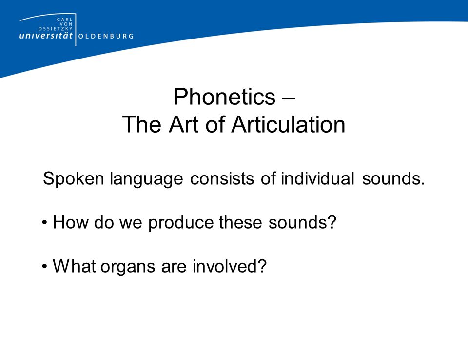 Phonetics – The Art of Articulation Spoken language consists of individual sounds.
