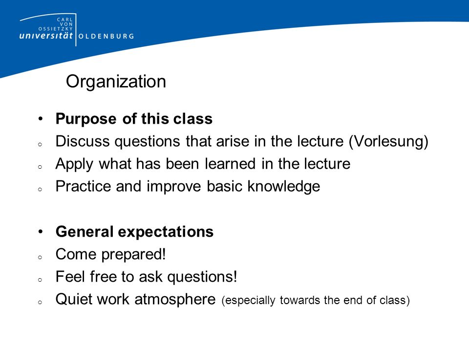 Organization Purpose of this class o Discuss questions that arise in the lecture (Vorlesung) o Apply what has been learned in the lecture o Practice and improve basic knowledge General expectations o Come prepared.