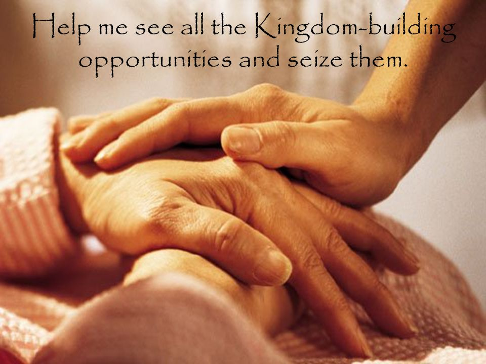 Help me see all the Kingdom-building opportunities and seize them.