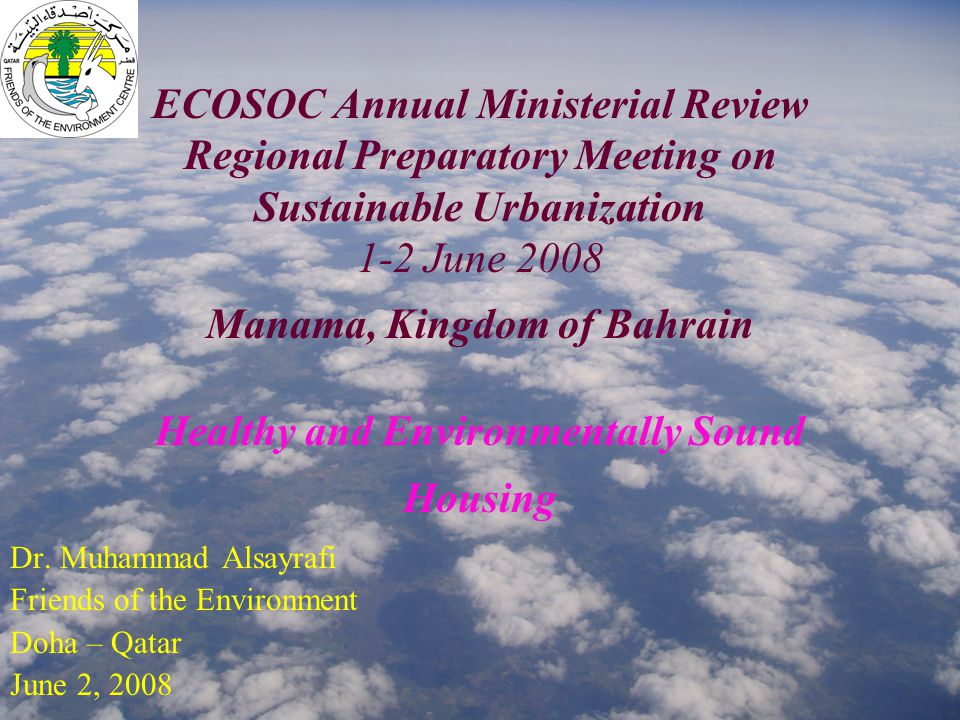 ECOSOC Annual Ministerial Review Regional Preparatory Meeting on Sustainable Urbanization 1-2 June 2008 Manama, Kingdom of Bahrain Healthy and Environmentally Sound Housing Dr.
