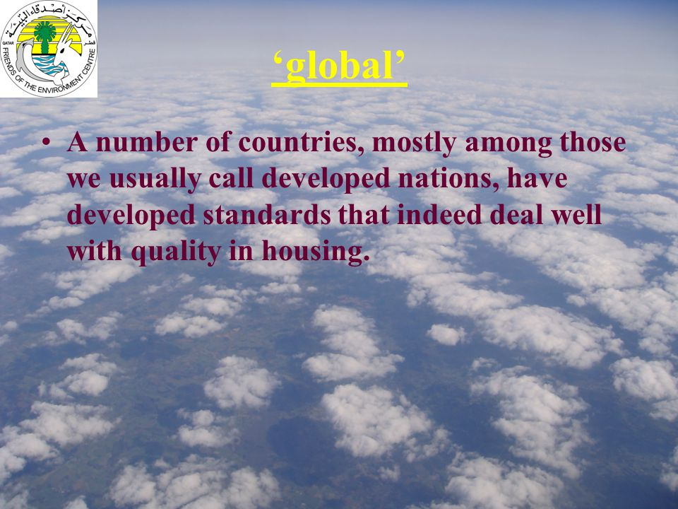 'global' A number of countries, mostly among those we usually call developed nations, have developed standards that indeed deal well with quality in housing.
