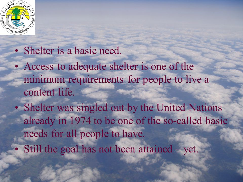 Shelter is a basic need. Access to adequate shelter is one of the minimum requirements for people to live a content life. Shelter was singled out by t