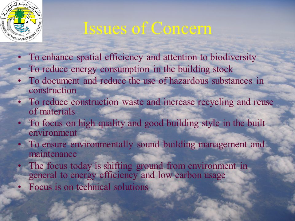 Issues of Concern To enhance spatial efficiency and attention to biodiversity To reduce energy consumption in the building stock To document and reduce the use of hazardous substances in construction To reduce construction waste and increase recycling and reuse of materials To focus on high quality and good building style in the built environment To ensure environmentally sound building management and maintenance The focus today is shifting ground from environment in general to energy efficiency and low carbon usage Focus is on technical solutions