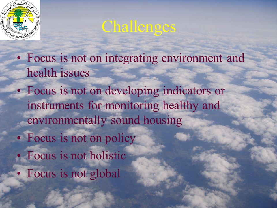 Challenges Focus is not on integrating environment and health issues Focus is not on developing indicators or instruments for monitoring healthy and environmentally sound housing Focus is not on policy Focus is not holistic Focus is not global