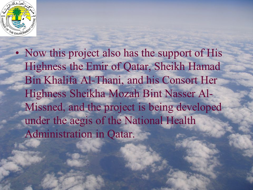 Now this project also has the support of His Highness the Emir of Qatar, Sheikh Hamad Bin Khalifa Al-Thani, and his Consort Her Highness Sheikha Mozah