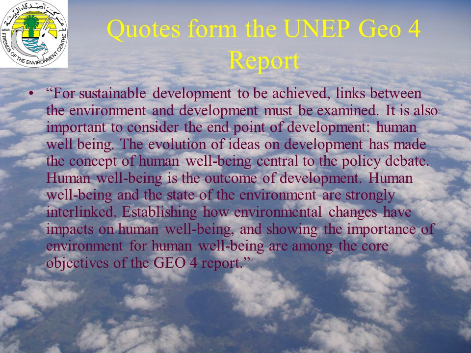 "Quotes form the UNEP Geo 4 Report ""For sustainable development to be achieved, links between the environment and development must be examined. It is a"