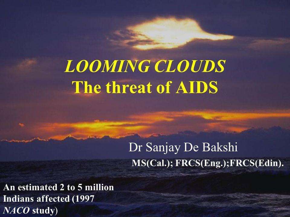 LOOMING CLOUDS The threat of AIDS Dr Sanjay De Bakshi MS(Cal.); FRCS(Eng.);FRCS(Edin).