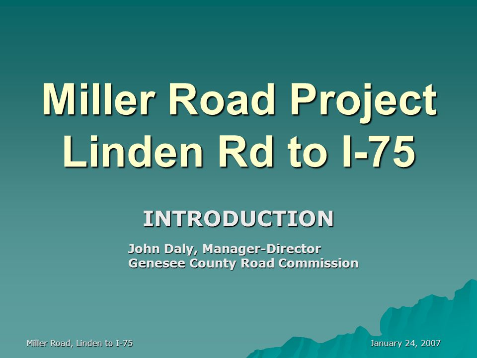 January 24, 2007 Miller Road, Linden to I-75 Miller Road Project Linden Rd to I-75 INTRODUCTION John Daly, Manager-Director Genesee County Road Commis