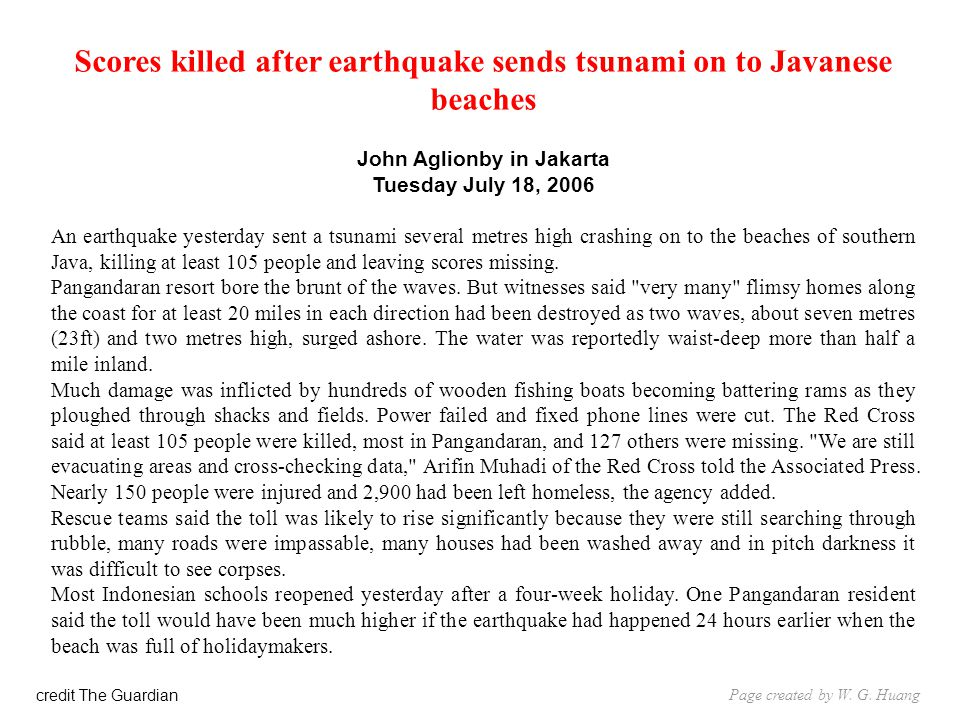 Scores killed after earthquake sends tsunami on to Javanese beaches John Aglionby in Jakarta Tuesday July 18, 2006 An earthquake yesterday sent a tsunami several metres high crashing on to the beaches of southern Java, killing at least 105 people and leaving scores missing.