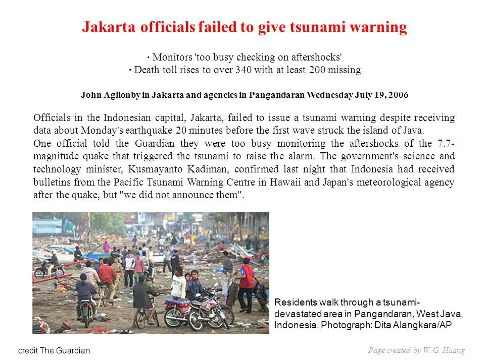Jakarta officials failed to give tsunami warning · Monitors too busy checking on aftershocks · Death toll rises to over 340 with at least 200 missing John Aglionby in Jakarta and agencies in Pangandaran Wednesday July 19, 2006 Officials in the Indonesian capital, Jakarta, failed to issue a tsunami warning despite receiving data about Monday s earthquake 20 minutes before the first wave struck the island of Java.
