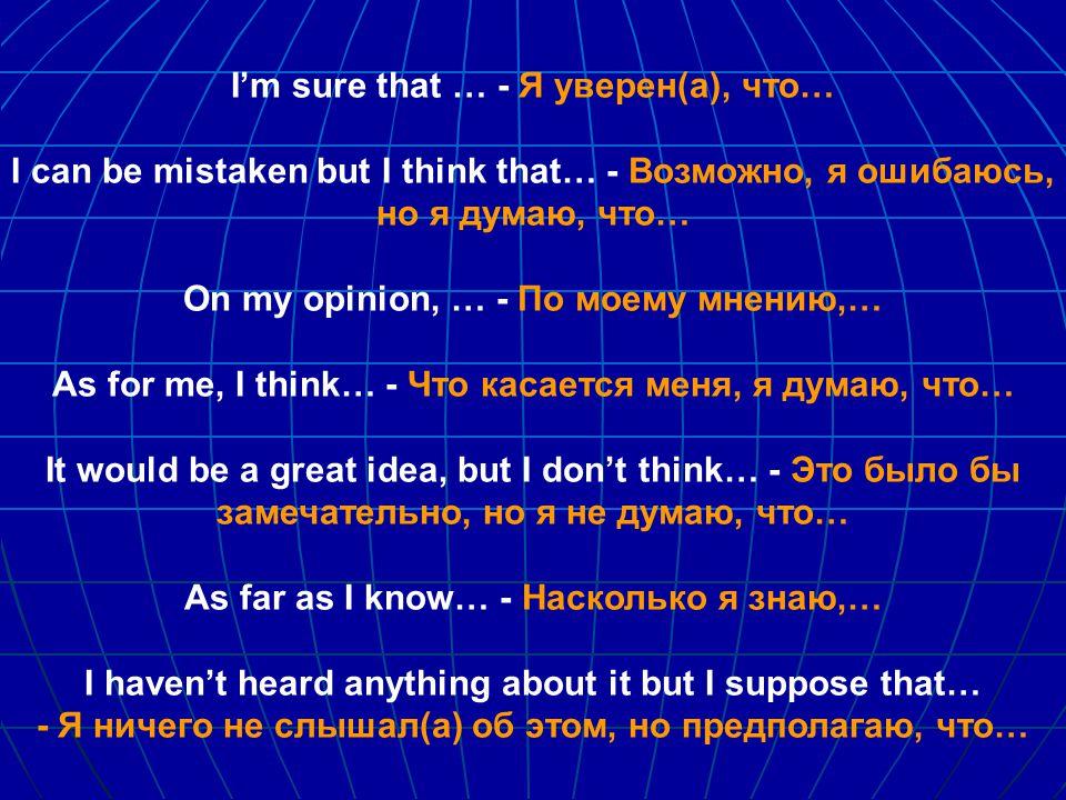 I'm sure that … - Я уверен(а), что… I can be mistaken but I think that… - Возможно, я ошибаюсь, но я думаю, что… On my opinion, … - По моему мнению,… As for me, I think… - Что касается меня, я думаю, что… It would be a great idea, but I don't think… - Это было бы замечательно, но я не думаю, что… As far as I know… - Насколько я знаю,… I haven't heard anything about it but I suppose that… - Я ничего не слышал(а) об этом, но предполагаю, что…