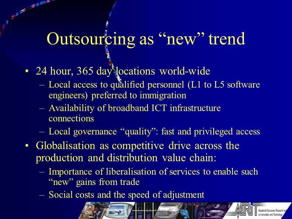 Outsourcing as new trend 24 hour, 365 day locations world-wide –Local access to qualified personnel (L1 to L5 software engineers) preferred to immigration –Availability of broadband ICT infrastructure connections –Local governance quality : fast and privileged access Globalisation as competitive drive across the production and distribution value chain: –Importance of liberalisation of services to enable such new gains from trade –Social costs and the speed of adjustment