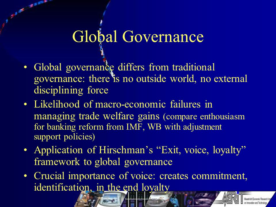 Global Governance Global governance differs from traditional governance: there is no outside world, no external disciplining force Likelihood of macro-economic failures in managing trade welfare gains (compare enthousiasm for banking reform from IMF, WB with adjustment support policies) Application of Hirschman's Exit, voice, loyalty framework to global governance Crucial importance of voice: creates commitment, identification, in the end loyalty