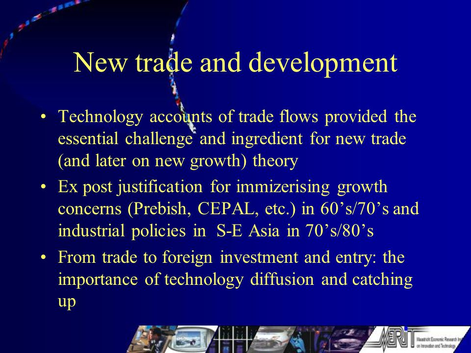New trade and development Technology accounts of trade flows provided the essential challenge and ingredient for new trade (and later on new growth) theory Ex post justification for immizerising growth concerns (Prebish, CEPAL, etc.) in 60's/70's and industrial policies in S-E Asia in 70's/80's From trade to foreign investment and entry: the importance of technology diffusion and catching up