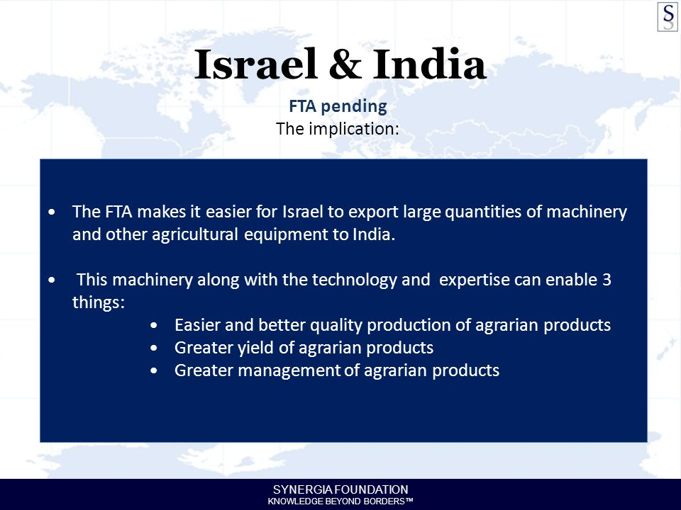 SYNERGIA FOUNDATION KNOWLEDGE BEYOND BORDERS™ Israel & India FTA pending The implication: The FTA makes it easier for Israel to export large quantities of machinery and other agricultural equipment to India.