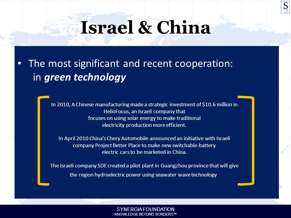 SYNERGIA FOUNDATION KNOWLEDGE BEYOND BORDERS™ Israel & China The most significant and recent cooperation: in green technology In 2010, A Chinese manufacturing made a strategic investment of $10.6 million in HelioFocus, an Israeli company that focuses on using solar energy to make traditional electricity production more efficient.