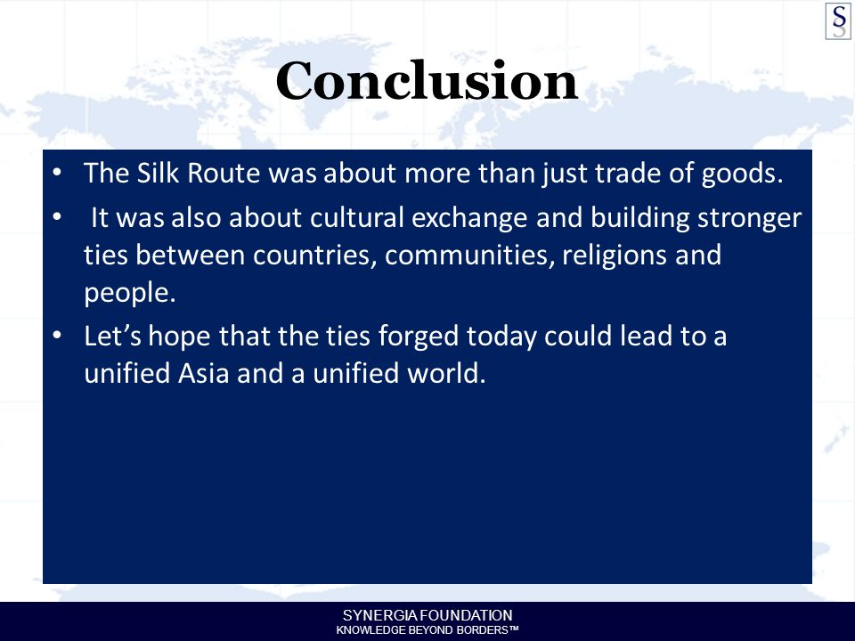 SYNERGIA FOUNDATION KNOWLEDGE BEYOND BORDERS™ Conclusion The Silk Route was about more than just trade of goods. It was also about cultural exchange a