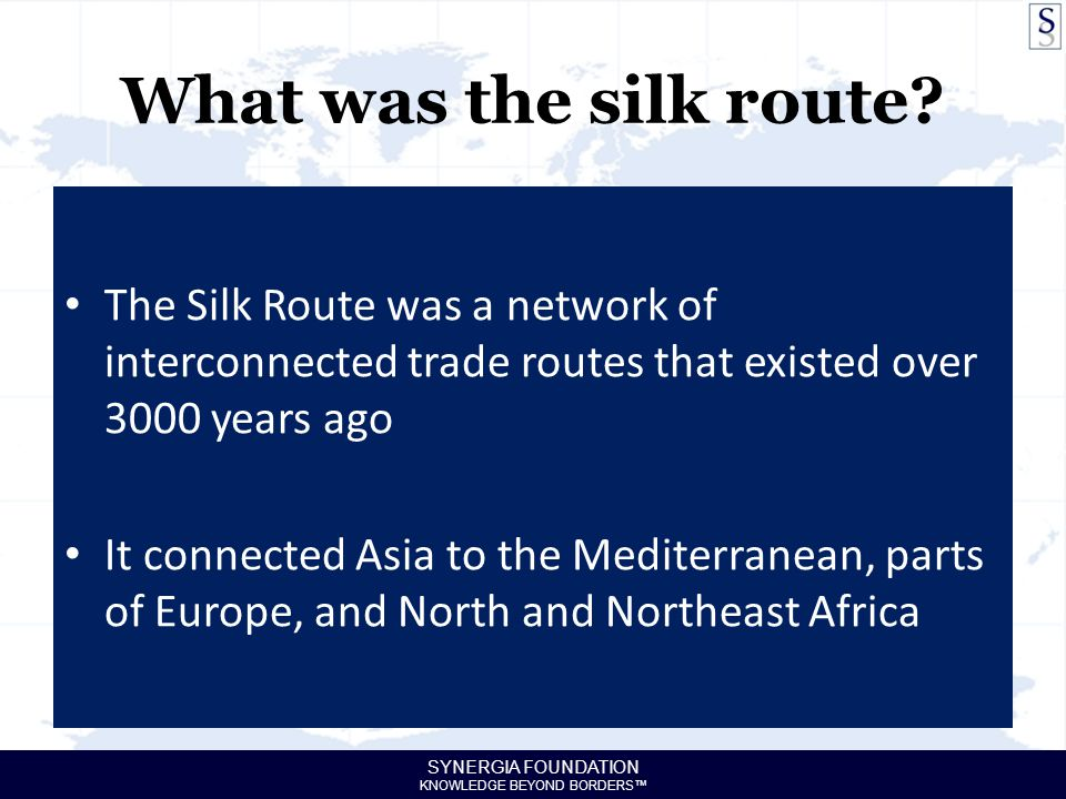 SYNERGIA FOUNDATION KNOWLEDGE BEYOND BORDERS™ What was the silk route? The Silk Route was a network of interconnected trade routes that existed over 3