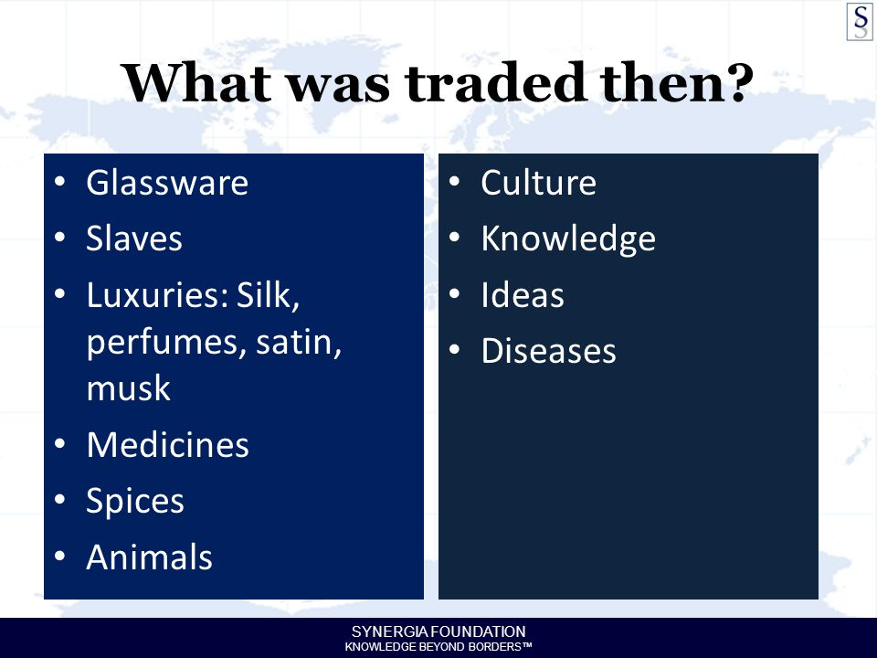 SYNERGIA FOUNDATION KNOWLEDGE BEYOND BORDERS™ What was traded then? Glassware Slaves Luxuries: Silk, perfumes, satin, musk Medicines Spices Animals Cu