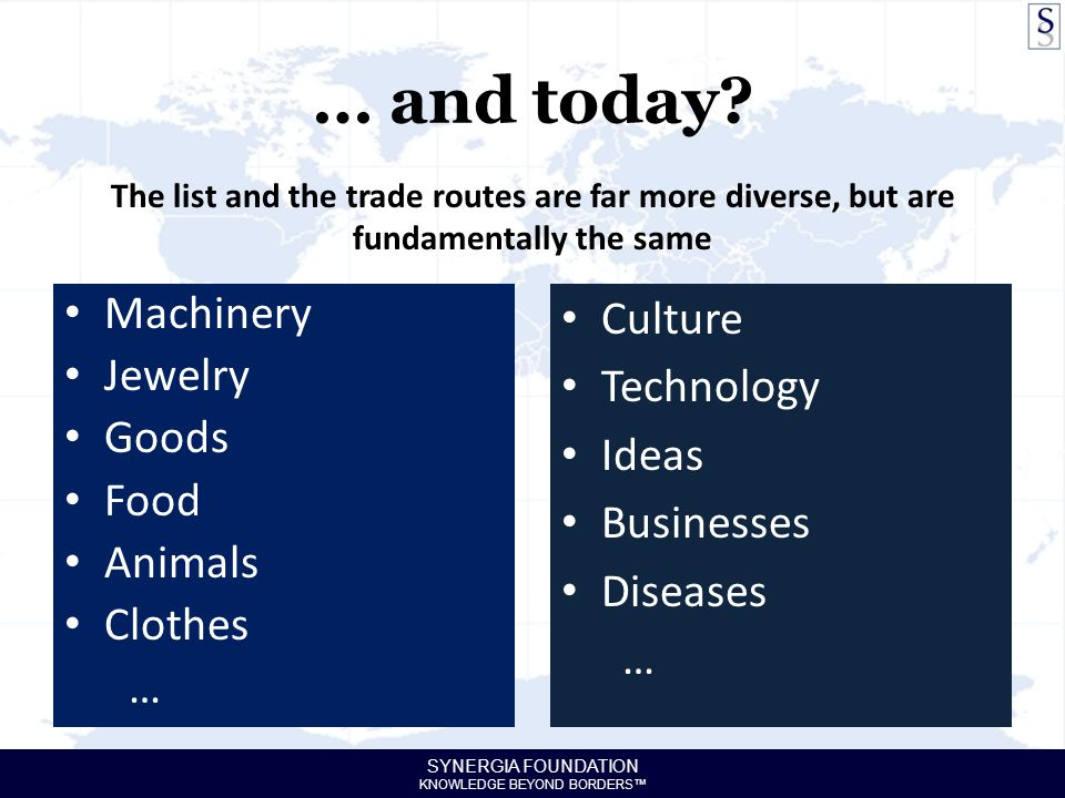 SYNERGIA FOUNDATION KNOWLEDGE BEYOND BORDERS™ … and today? Machinery Jewelry Goods Food Animals Clothes … The list and the trade routes are far more d
