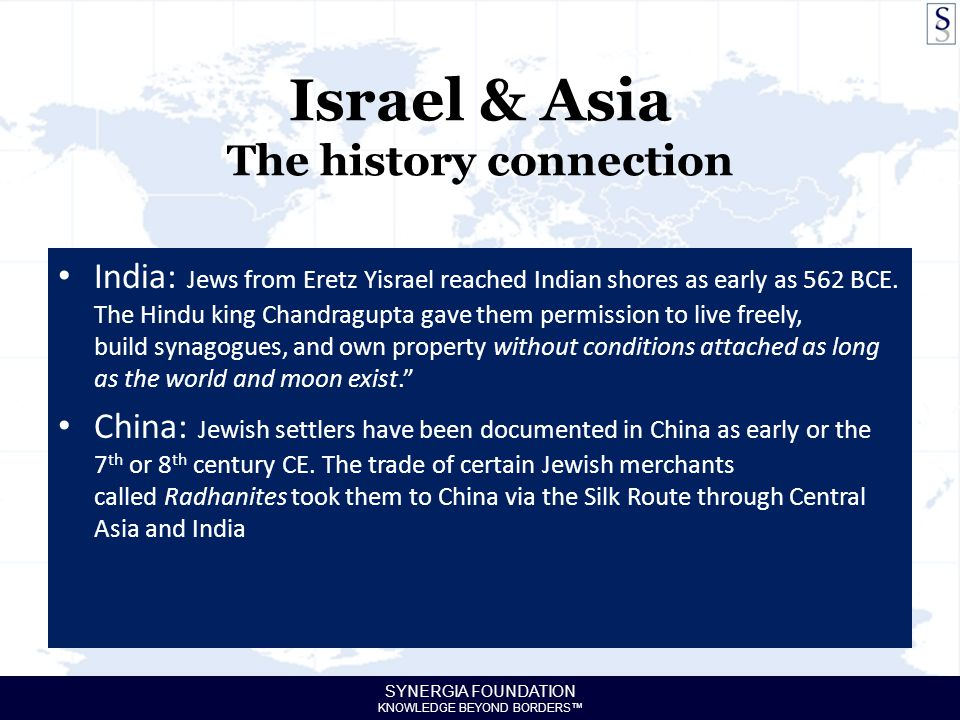 SYNERGIA FOUNDATION KNOWLEDGE BEYOND BORDERS™ Israel & Asia The history connection India: Jews from Eretz Yisrael reached Indian shores as early as 562 BCE.