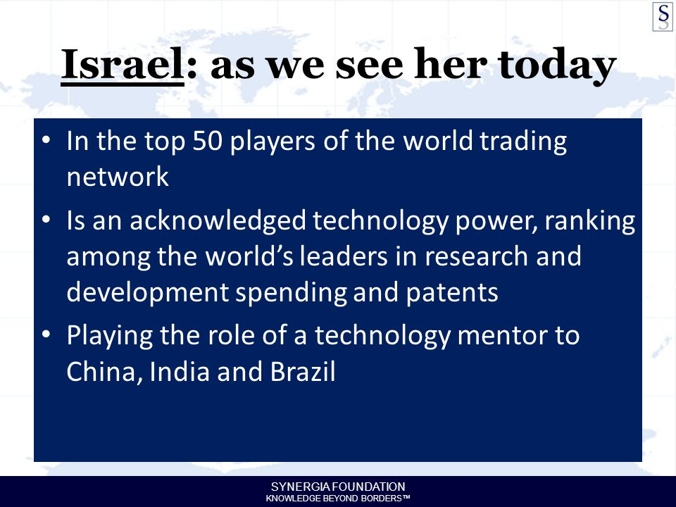 SYNERGIA FOUNDATION KNOWLEDGE BEYOND BORDERS™ Israel: as we see her today In the top 50 players of the world trading network Is an acknowledged technology power, ranking among the world's leaders in research and development spending and patents Playing the role of a technology mentor to China, India and Brazil