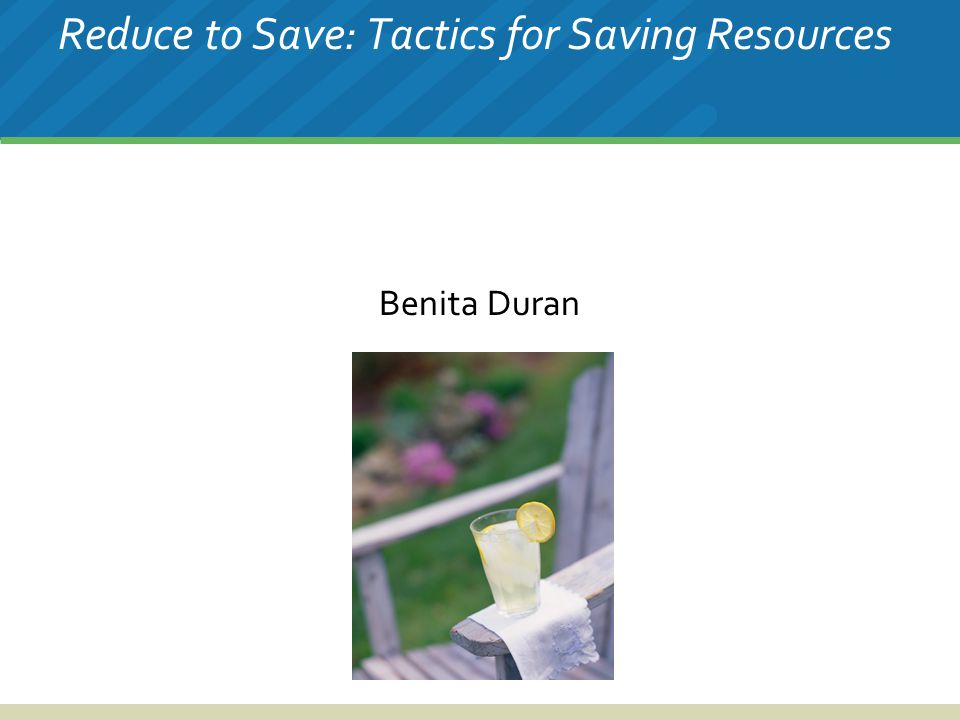Reduce to Save: Tactics for Saving Resources Benita Duran