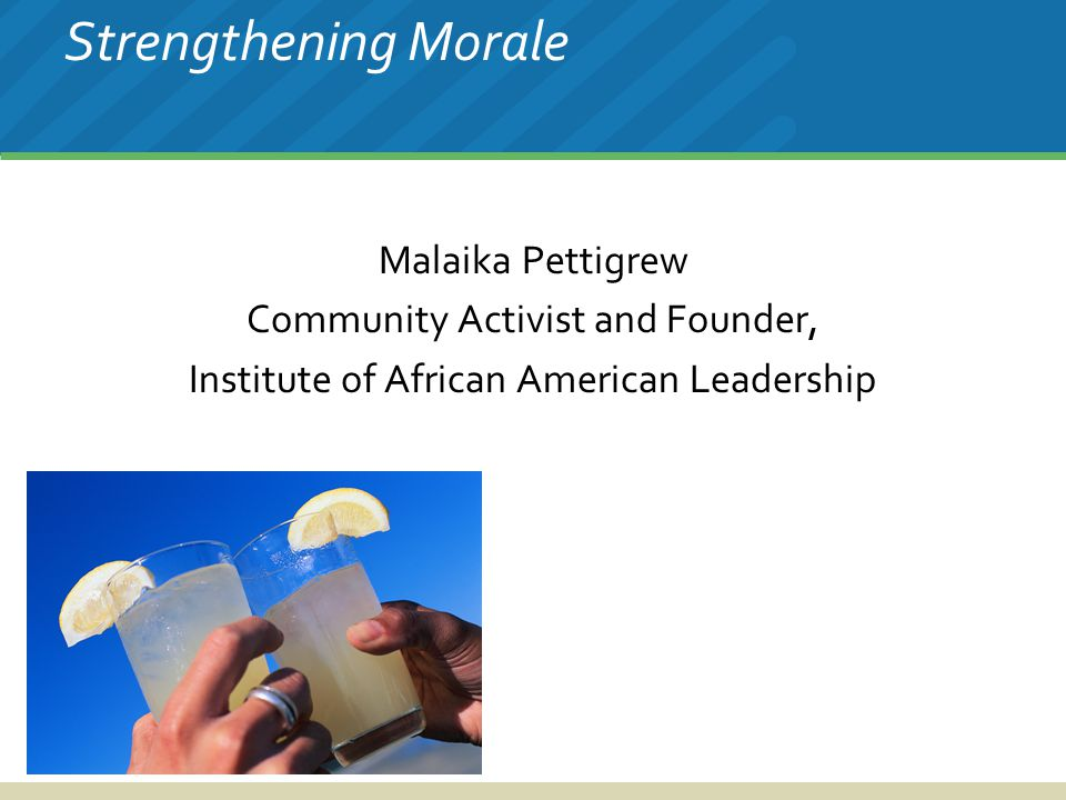 Strengthening Morale Malaika Pettigrew Community Activist and Founder, Institute of African American Leadership