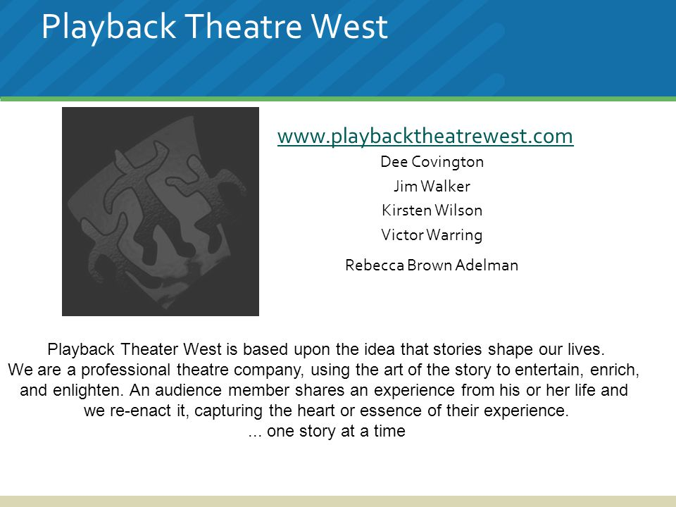 Playback Theatre West www.playbacktheatrewest.com Dee Covington Jim Walker Kirsten Wilson Victor Warring Rebecca Brown Adelman Playback Theater West is based upon the idea that stories shape our lives.