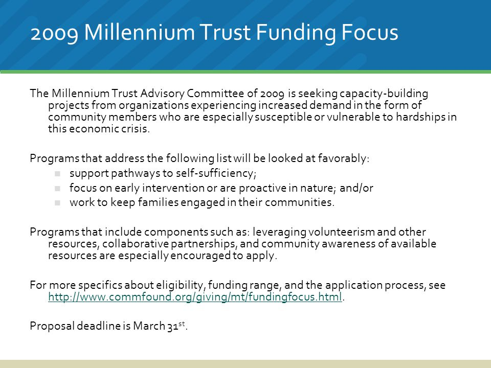 2009 Millennium Trust Funding Focus The Millennium Trust Advisory Committee of 2009 is seeking capacity-building projects from organizations experiencing increased demand in the form of community members who are especially susceptible or vulnerable to hardships in this economic crisis.