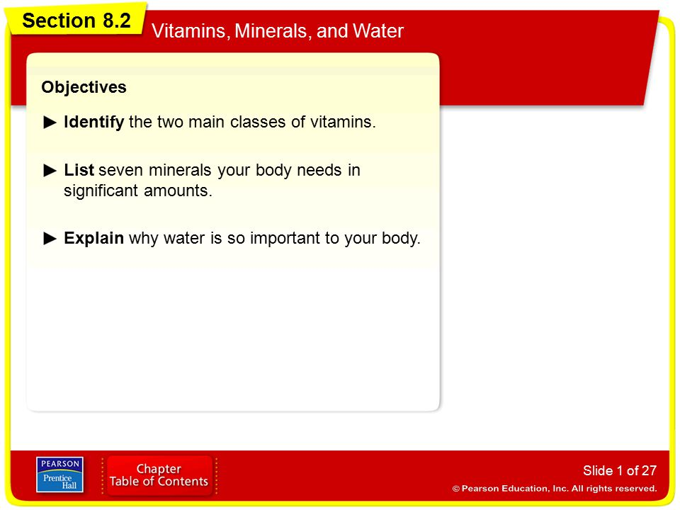 Section 8.2 Vitamins, Minerals, and Water Slide 1 of 27 Objectives Identify the two main classes of vitamins. List seven minerals your body needs in s