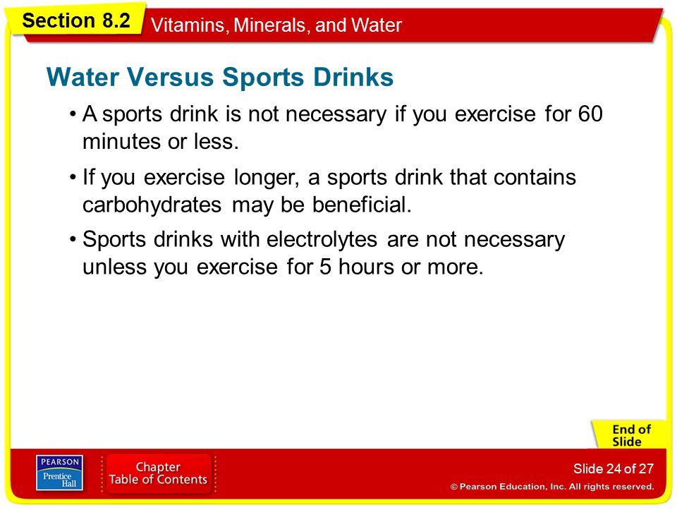 Section 8.2 Vitamins, Minerals, and Water Slide 24 of 27 A sports drink is not necessary if you exercise for 60 minutes or less. Water Versus Sports D