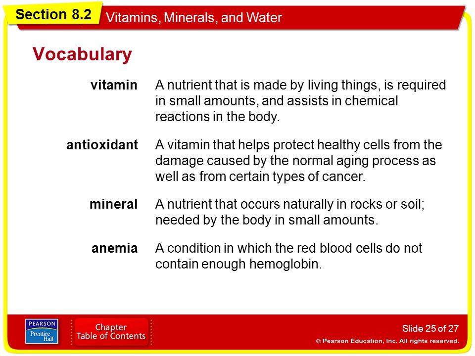 Section 8.2 Vitamins, Minerals, and Water Slide 25 of 27 Vocabulary vitaminA nutrient that is made by living things, is required in small amounts, and