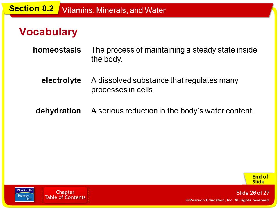 Section 8.2 Vitamins, Minerals, and Water Slide 26 of 27 Vocabulary homeostasisThe process of maintaining a steady state inside the body. electrolyteA