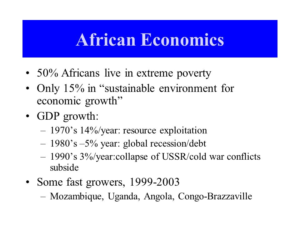 African Economics 50% Africans live in extreme poverty Only 15% in sustainable environment for economic growth GDP growth: –1970's 14%/year: resource exploitation –1980's –5% year: global recession/debt –1990's 3%/year:collapse of USSR/cold war conflicts subside Some fast growers, 1999-2003 –Mozambique, Uganda, Angola, Congo-Brazzaville