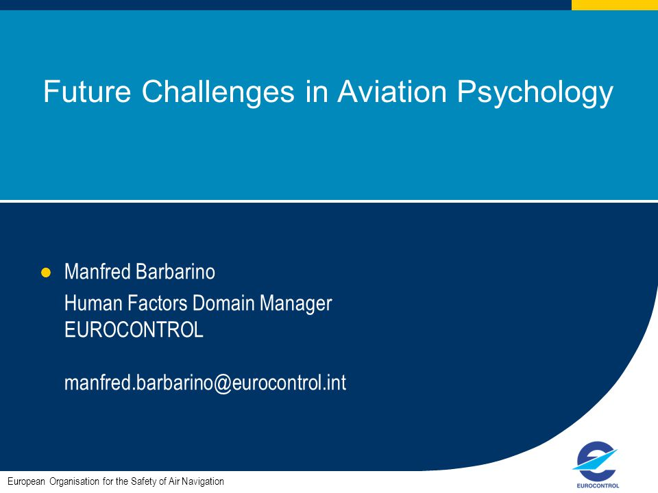 1 Future Challenges in Aviation Psychology Manfred Barbarino Human Factors Domain Manager EUROCONTROL manfred.barbarino@eurocontrol.int European Organ