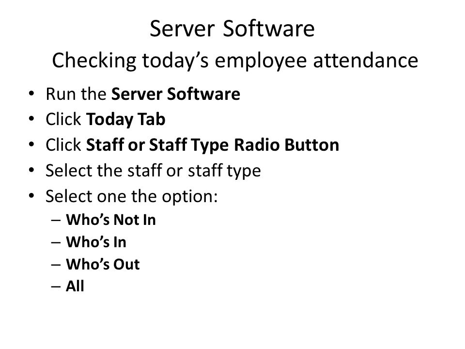 Server Software Checking today's employee attendance Run the Server Software Click Today Tab Click Staff or Staff Type Radio Button Select the staff or staff type Select one the option: – Who's Not In – Who's In – Who's Out – All